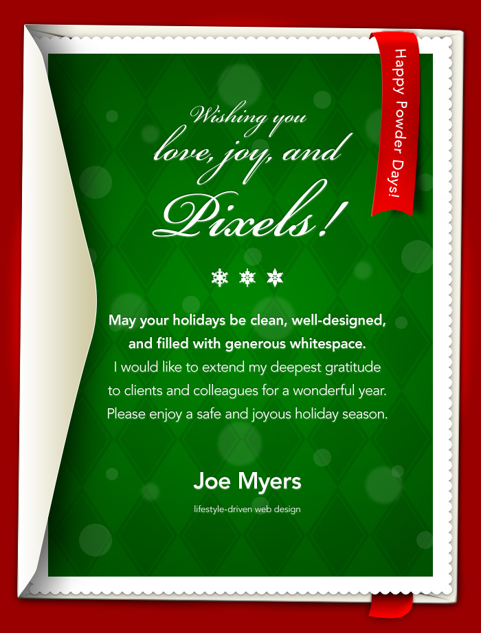 Wishing you love, joy, and Pixels! May your holidays be clean, well-designed, and filled with generous whitespace. I would like to extend my deepest gratitude to clients and colleagues for a wonderful year. Please enjoy a safe and joyous holiday season. Joe Myers lifestyle-driven web design